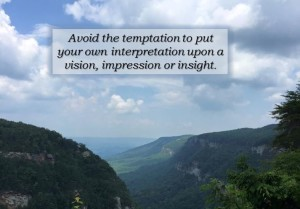 avoid the temptation to put your own interpretation on visions, inspiration or insights